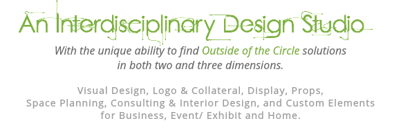 An Interdisciplinary Design Studio With the unique ability to find Outside of the Circle solutions in both two and three dimensions. Visual Design, Logo & Collateral, Display, Props, Space Planning, Consulting & Interior Design, and Custom Elements for Business, Event/ Exhibit and Home.